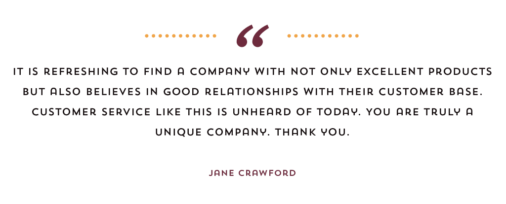 """It is refreshing to find a company with not only excellent products but also believes in good relationships with their customer base. Customer service like this is unheard of today. You are truly a unique company. Thank you."" Jane Crawford"