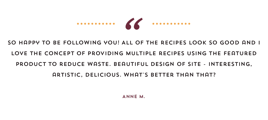 """So happy to be following you! All of the recipes look so good and I love the concept of providing multiple recipes using the featured product to reduce waste. Beautiful design of site - interesting, artistic, delicious. What's better than that?"" by Anne M."